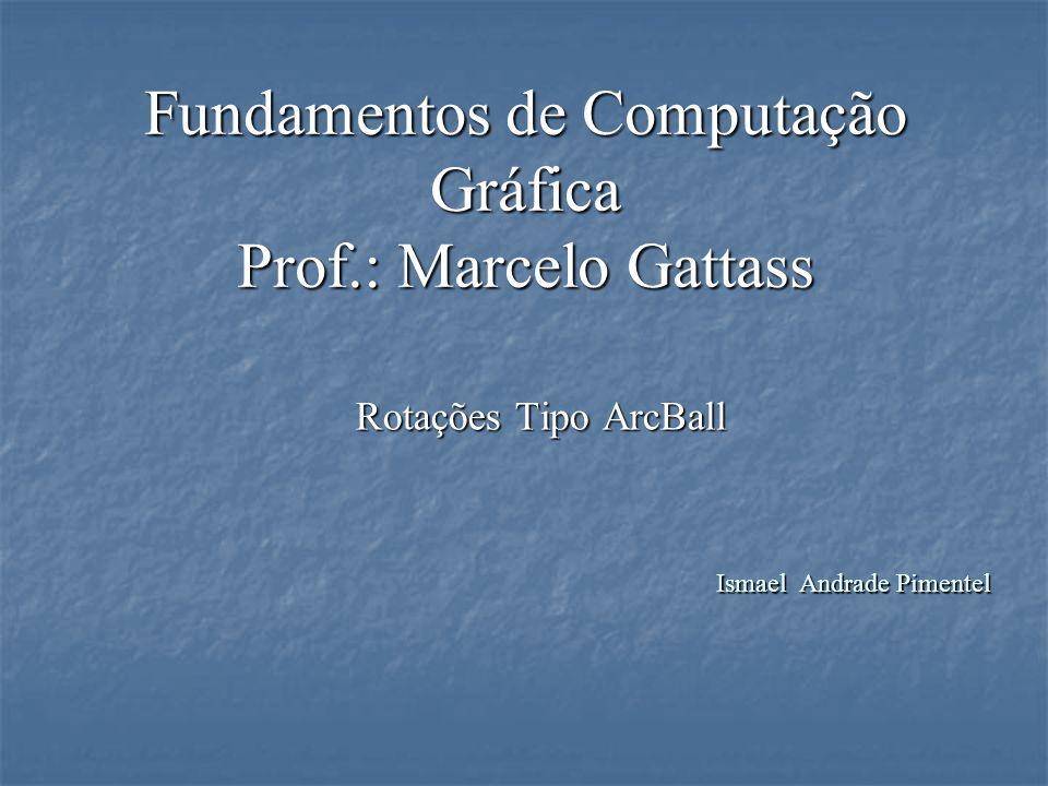 Fundamentos de Computação Gráfica Prof.: Marcelo Gattass Rotações Tipo ArcBall Ismael Andrade Pimentel
