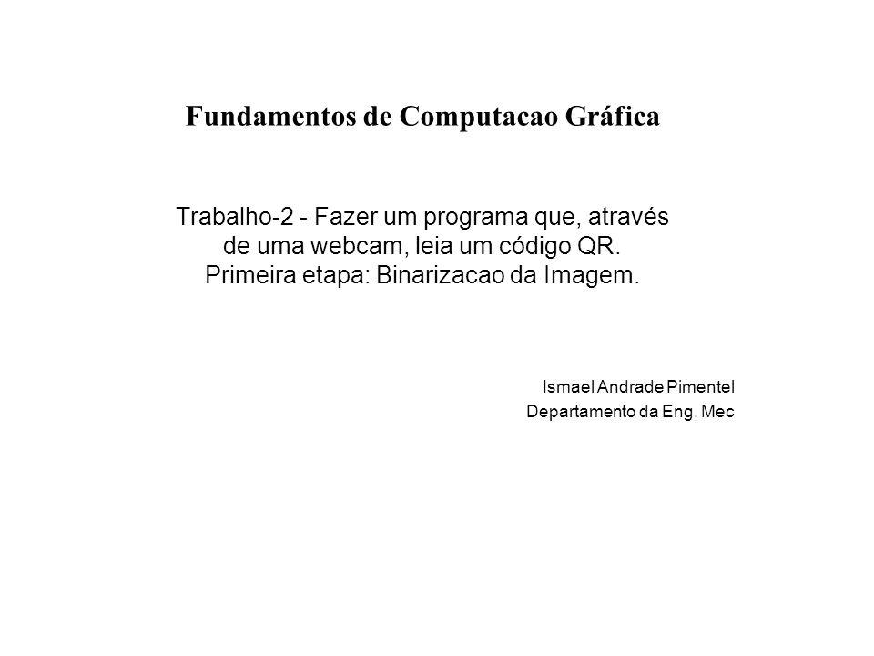 Fundamentos de Computacao Gráfica Trabalho-2 - Fazer um programa que, através de uma webcam, leia um código QR. Primeira etapa: Binarizacao da Imagem.