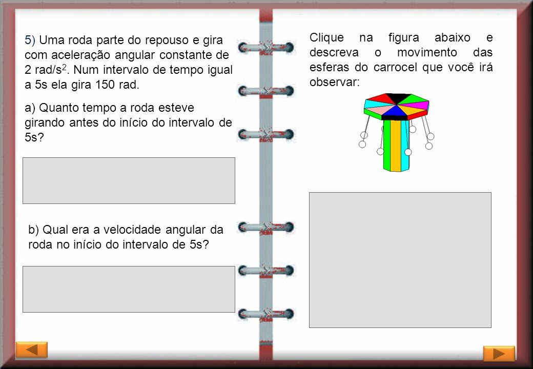 5) Uma roda parte do repouso e gira com aceleração angular constante de 2 rad/s 2. Num intervalo de tempo igual a 5s ela gira 150 rad. Clique na figur