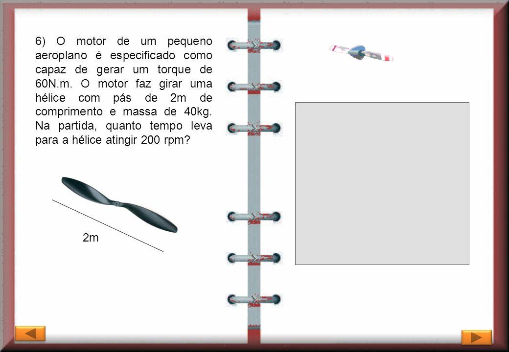 6) O motor de um pequeno aeroplano é especificado como capaz de gerar um torque de 60N.m. O motor faz girar uma hélice com pás de 2m de comprimento e