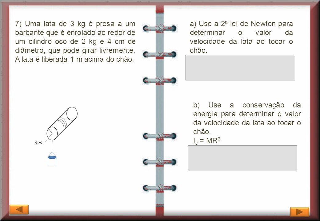 7) Uma lata de 3 kg é presa a um barbante que é enrolado ao redor de um cilindro oco de 2 kg e 4 cm de diâmetro, que pode girar livremente. A lata é l