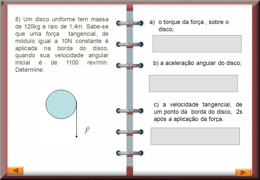 8) Um disco uniforme tem massa de 120kg e raio de 1,4m. Sabe-se que uma força tangencial, de módulo igual a 10N constante é aplicada na borda do disco