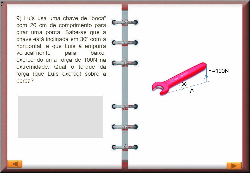 9) Luís usa uma chave de boca com 20 cm de comprimento para girar uma porca. Sabe-se que a chave está inclinada em 30º com a horizontal, e que Luís a