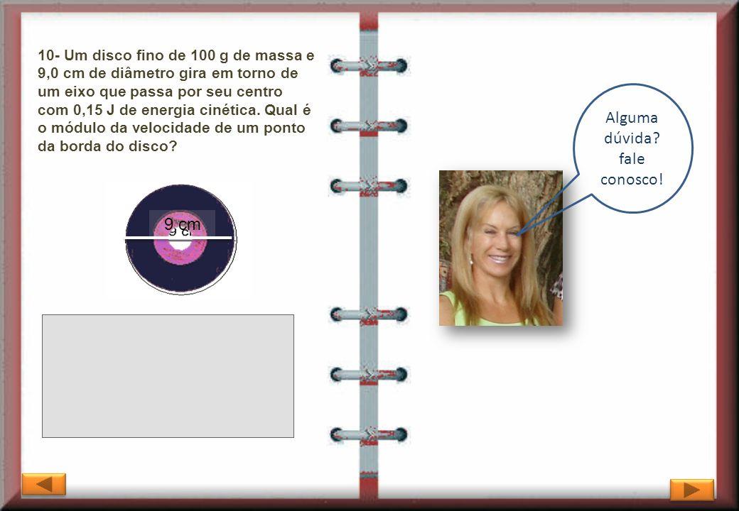 10- Um disco fino de 100 g de massa e 9,0 cm de diâmetro gira em torno de um eixo que passa por seu centro com 0,15 J de energia cinética. Qual é o mó