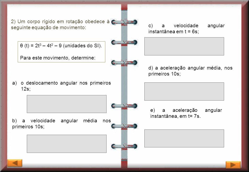 θ (t) = 2t 3 – 4t 2 – 9 (unidades do SI). Para este movimento, determine: 2) Um corpo rígido em rotação obedece à seguinte equação de movimento: c) a
