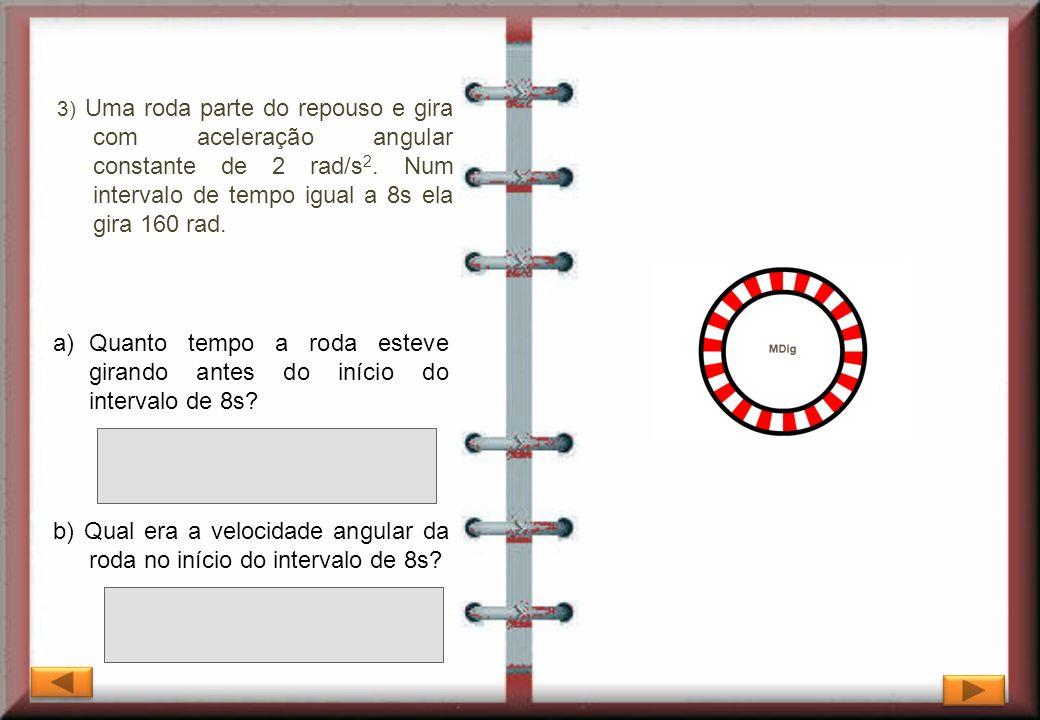 3) Uma roda parte do repouso e gira com aceleração angular constante de 2 rad/s 2. Num intervalo de tempo igual a 8s ela gira 160 rad. b) Qual era a v