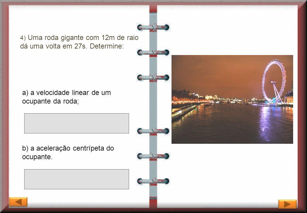 4) Uma roda gigante com 12m de raio dá uma volta em 27s. Determine: b) a aceleração centrípeta do ocupante. a) a velocidade linear de um ocupante da r