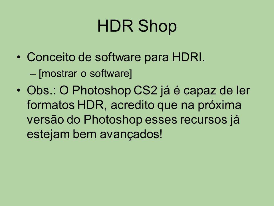 HDR Shop Conceito de software para HDRI. –[mostrar o software] Obs.: O Photoshop CS2 já é capaz de ler formatos HDR, acredito que na próxima versão do