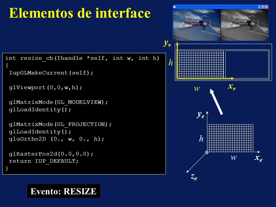 Elementos de interface Evento: RESIZE int resize_cb(Ihandle *self, int w, int h) { IupGLMakeCurrent(self); glViewport(0,0,w,h); glMatrixMode(GL_MODELV