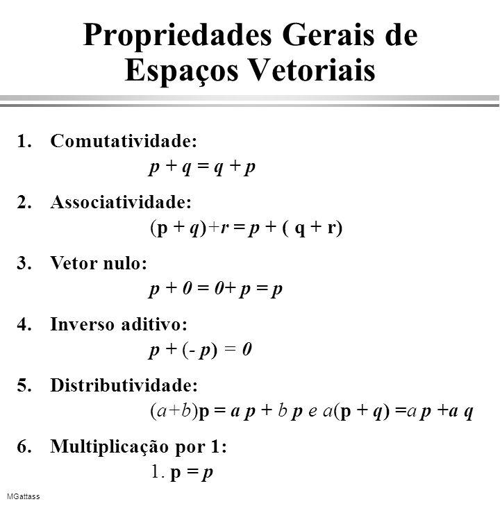 MGattass Propriedades Gerais de Espaços Vetoriais 1.Comutatividade: p + q = q + p 2.Associatividade: (p + q)+r = p + ( q + r) 3.Vetor nulo: p + 0 = 0+