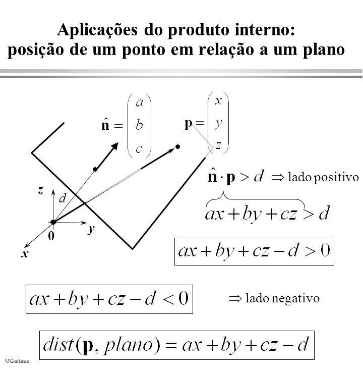 MGattass Aplicações do produto interno: posição de um ponto em relação a um plano 0 x y z d lado positivo lado negativo