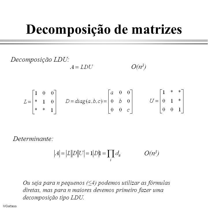 MGattass Decomposição de matrizes Decomposição LDU: O(n 3 ) Ou seja para n pequenos (4) podemos utilizar as fórmulas diretas, mas para n maiores devem