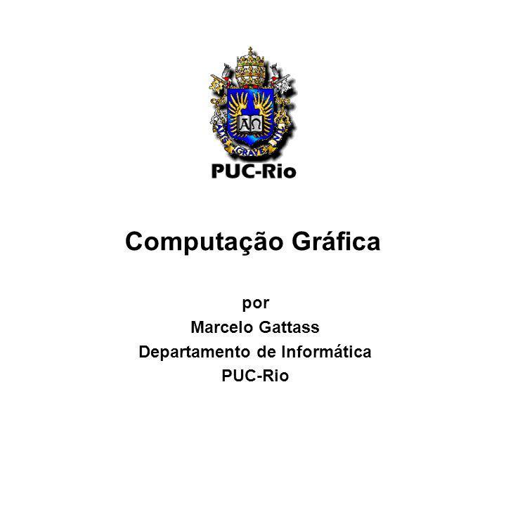 Computação Gráfica por Marcelo Gattass Departamento de Informática PUC-Rio
