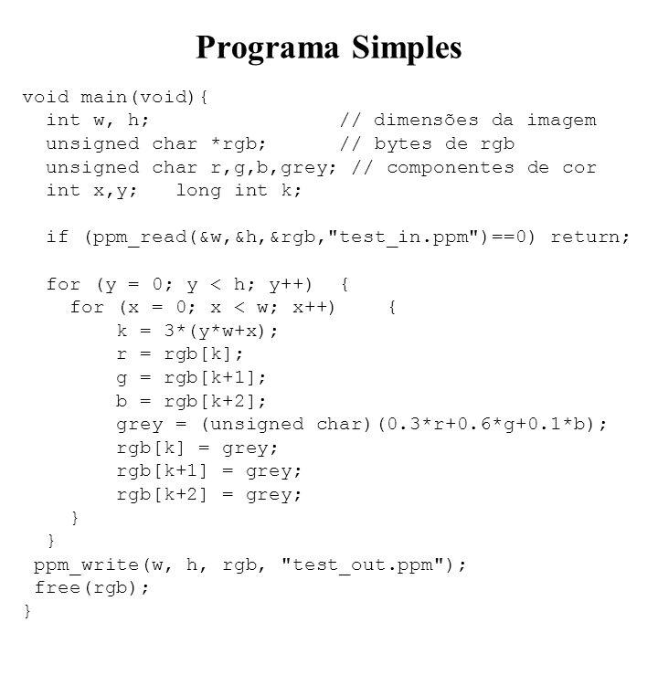 Programa Simples void main(void){ int w, h; // dimensões da imagem unsigned char *rgb; // bytes de rgb unsigned char r,g,b,grey; // componentes de cor