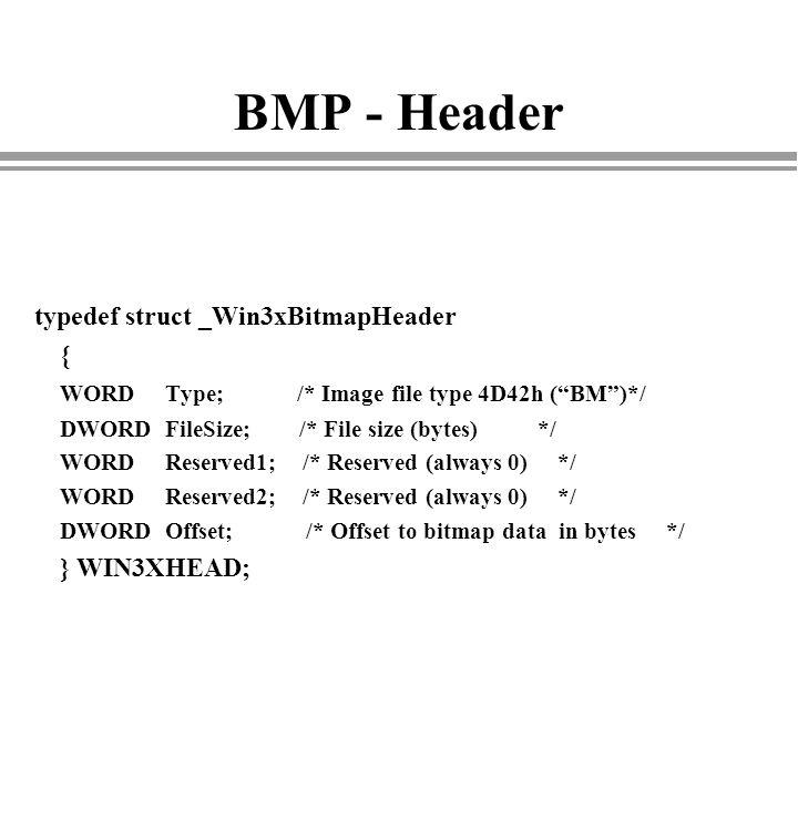 BMP - Header typedef struct _Win3xBitmapHeader { WORD Type; /* Image file type 4D42h (BM)*/ DWORD FileSize; /* File size (bytes) */ WORD Reserved1; /*