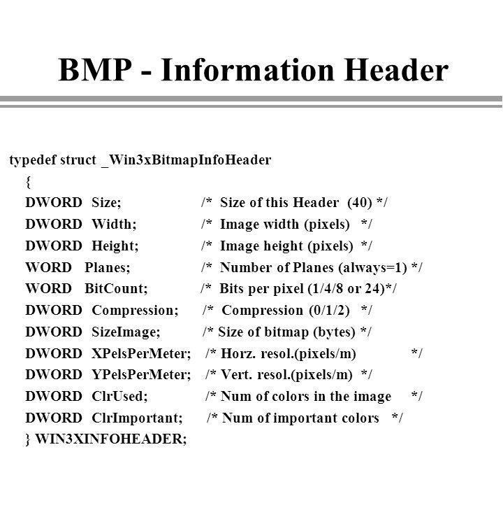 BMP - Information Header typedef struct _Win3xBitmapInfoHeader { DWORD Size; /* Size of this Header (40) */ DWORD Width; /* Image width (pixels) */ DW