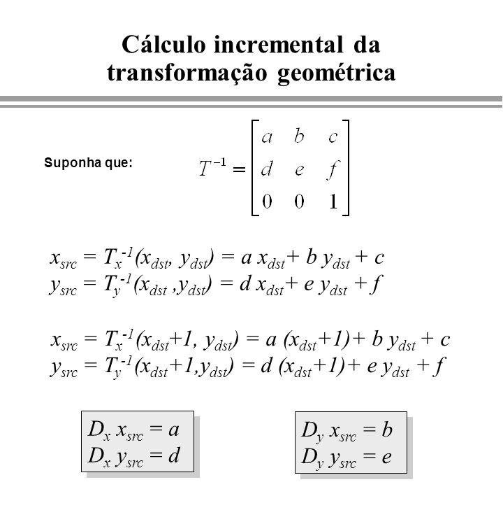 Cálculo incremental da transformação geométrica x src = T x -1 (x dst, y dst ) = a x dst + b y dst + c y src = T y -1 (x dst,y dst ) = d x dst + e y d