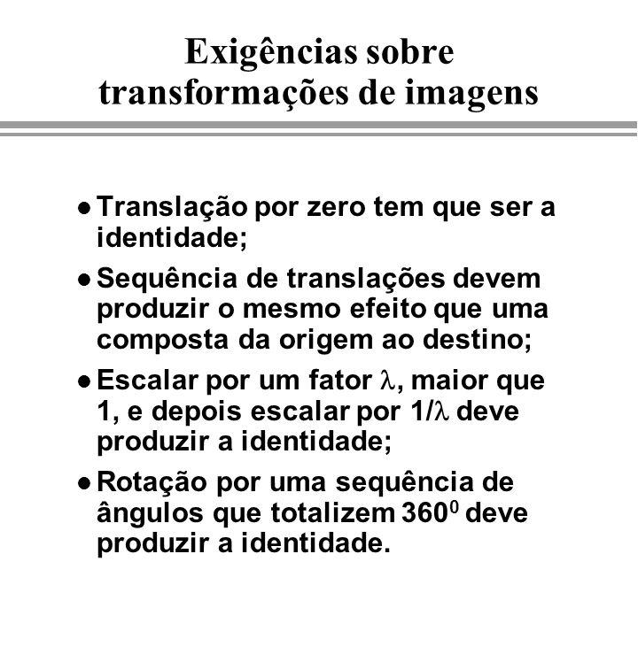 Exigências sobre transformações de imagens l Translação por zero tem que ser a identidade; l Sequência de translações devem produzir o mesmo efeito qu