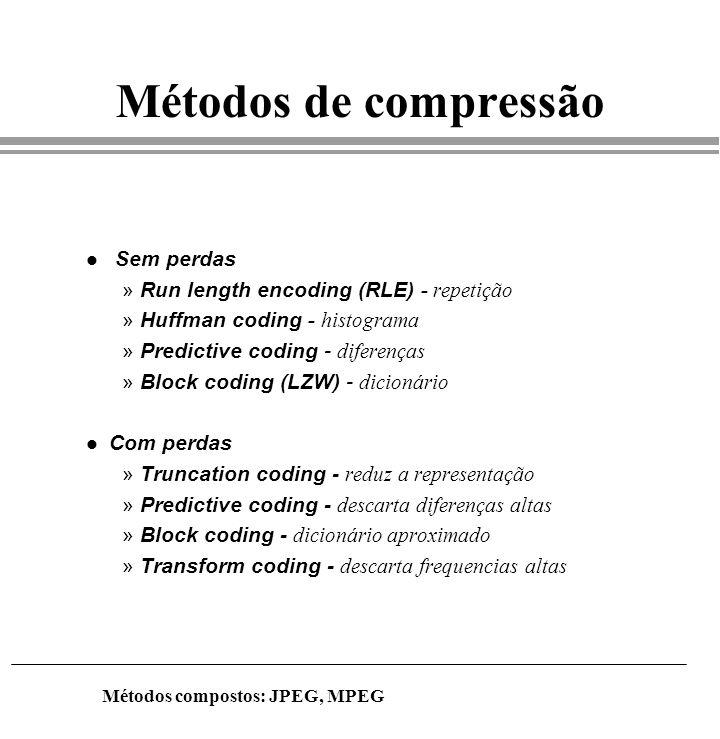 Métodos de compressão l Sem perdas »Run length encoding (RLE) - repetição »Huffman coding - histograma »Predictive coding - diferenças »Block coding (