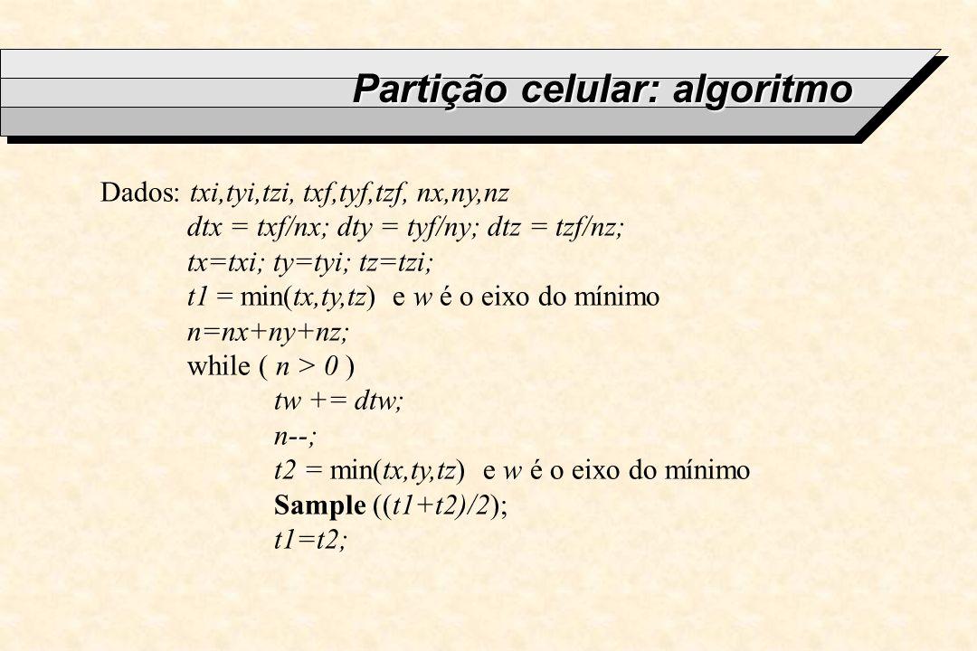 Partição celular: algoritmo Dados: txi,tyi,tzi, txf,tyf,tzf, nx,ny,nz dtx = txf/nx; dty = tyf/ny; dtz = tzf/nz; tx=txi; ty=tyi; tz=tzi; t1 = min(tx,ty