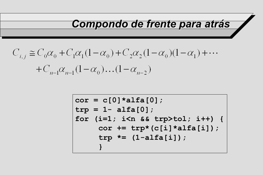 Compondo de frente para atrás cor = c[0]*alfa[0]; trp = 1- alfa[0]; for (i=1; i tol; i++) { cor += trp*(c[i]*alfa[i]); trp *= (1-alfa[i]); }