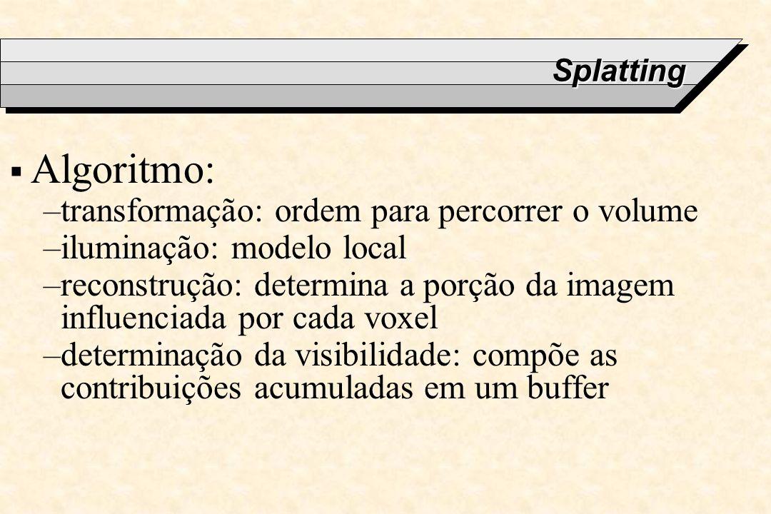 Splatting Algoritmo: –transformação: ordem para percorrer o volume –iluminação: modelo local –reconstrução: determina a porção da imagem influenciada