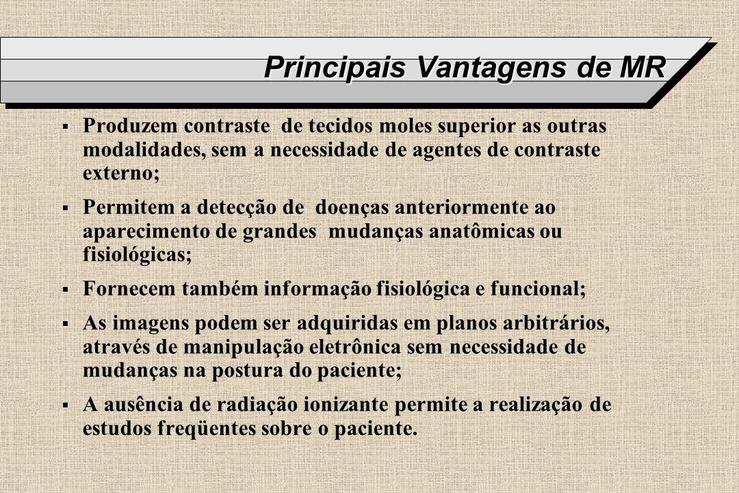 Principais Vantagens de MR Produzem contraste de tecidos moles superior as outras modalidades, sem a necessidade de agentes de contraste externo; Perm