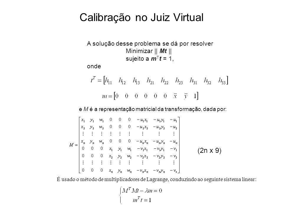 Calibração no Juiz Virtual A solução desse problema se dá por resolver Minimizar || Mt || sujeito a m T t = 1, onde e M é a representação matricial da transformação, dada por: É usado o método de multiplicadores de Lagrange, conduzindo ao seguinte sistema linear: (2n x 9)