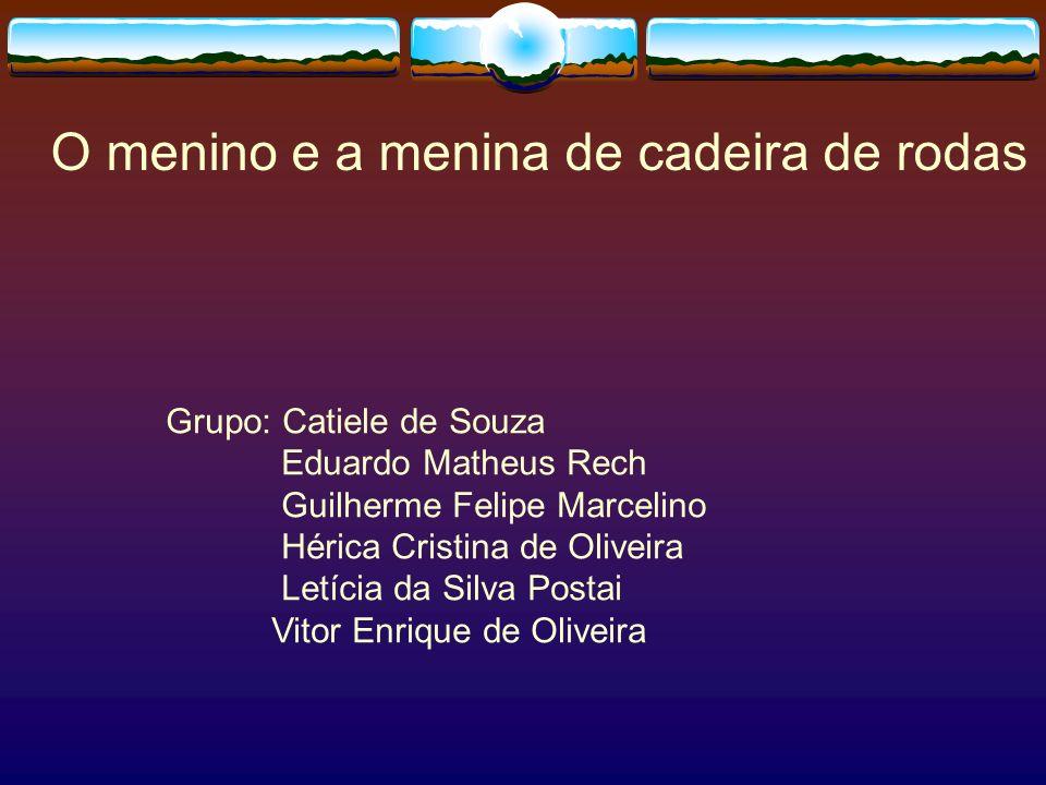 O menino e a menina de cadeira de rodas Grupo: Catiele de Souza Eduardo Matheus Rech Guilherme Felipe Marcelino Hérica Cristina de Oliveira Letícia da