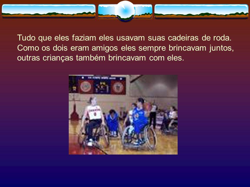Tudo que eles faziam eles usavam suas cadeiras de roda. Como os dois eram amigos eles sempre brincavam juntos, outras crianças também brincavam com el