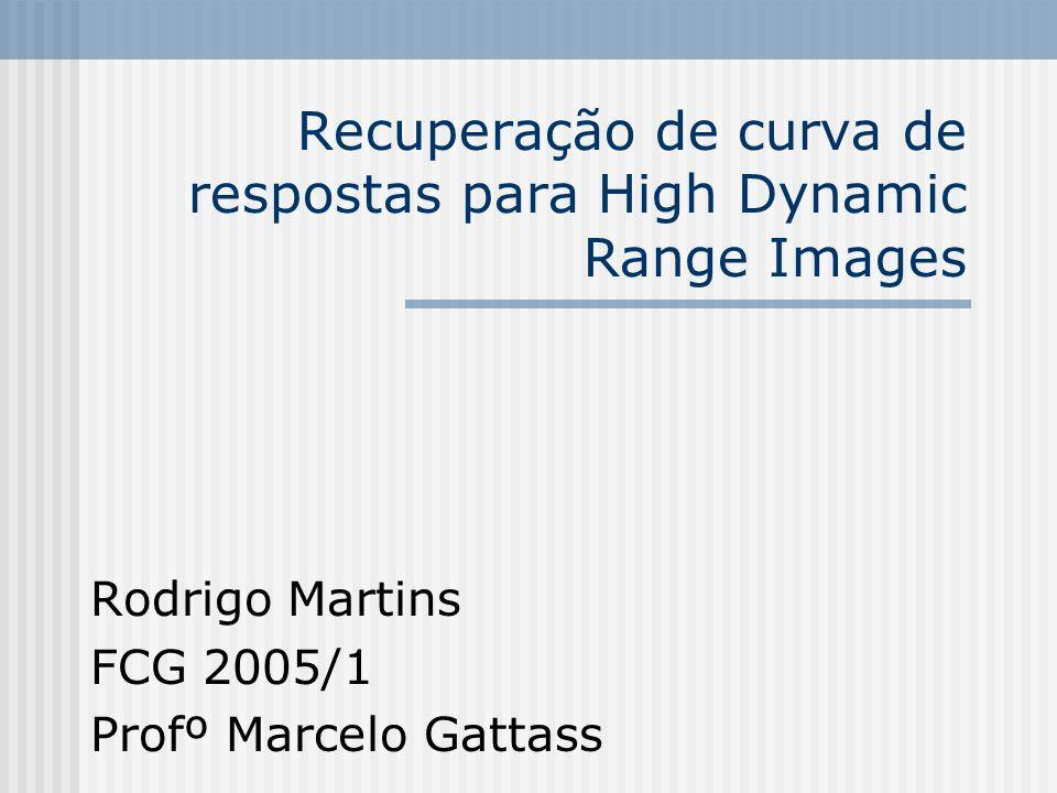 Recuperação de curva de respostas para High Dynamic Range Images Rodrigo Martins FCG 2005/1 Profº Marcelo Gattass