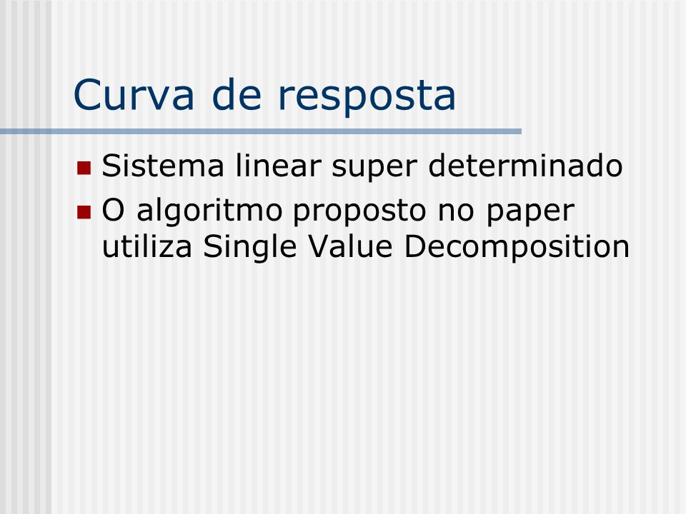 Curva de resposta Sistema linear super determinado O algoritmo proposto no paper utiliza Single Value Decomposition
