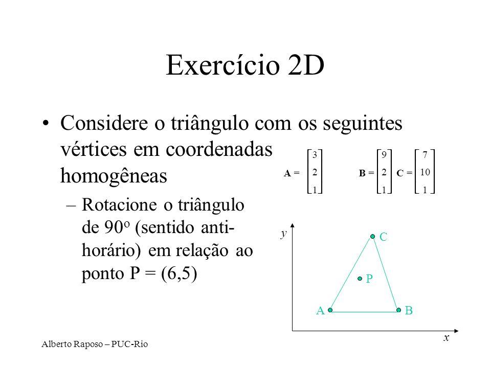 Alberto Raposo – PUC-Rio Exercício 2D Considere o triângulo com os seguintes vértices em coordenadas homogêneas –Rotacione o triângulo de 90 o (sentido anti- horário) em relação ao ponto P = (6,5) y x C BA P