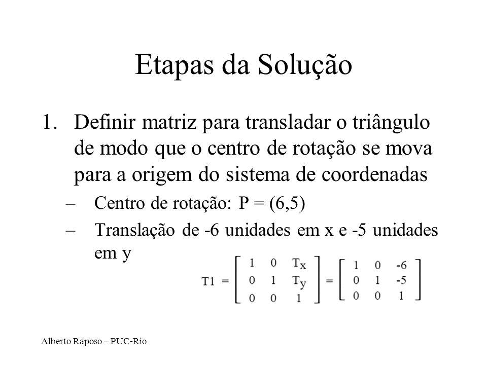 Alberto Raposo – PUC-Rio Etapas da Solução 1.Definir matriz para transladar o triângulo de modo que o centro de rotação se mova para a origem do sistema de coordenadas –Centro de rotação: P = (6,5) –Translação de -6 unidades em x e -5 unidades em y