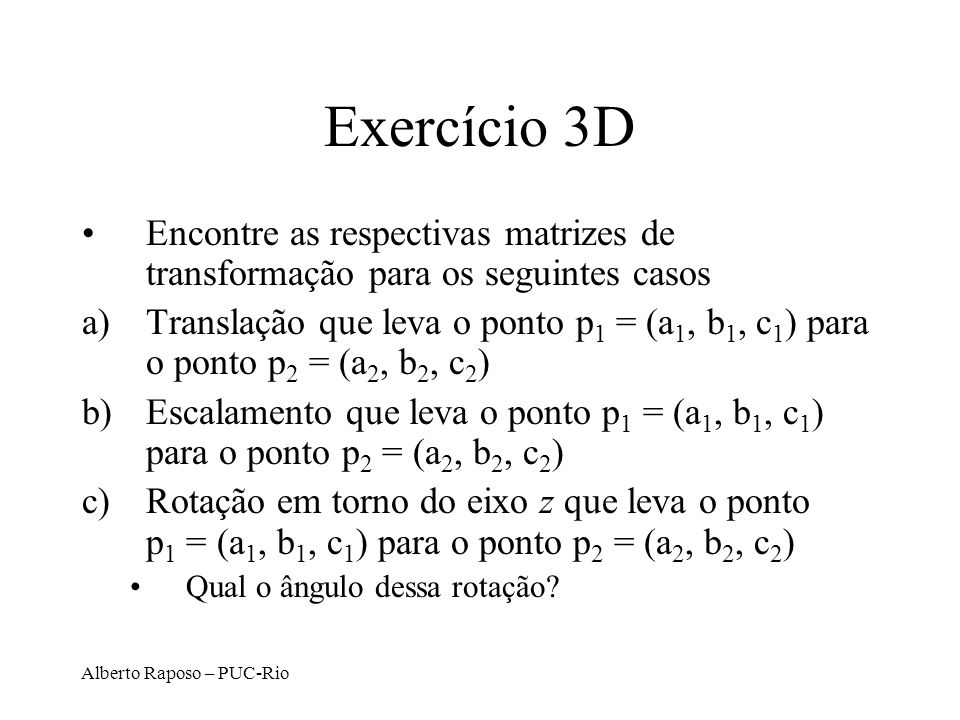 Alberto Raposo – PUC-Rio Exercício 3D Encontre as respectivas matrizes de transformação para os seguintes casos a)Translação que leva o ponto p 1 = (a 1, b 1, c 1 ) para o ponto p 2 = (a 2, b 2, c 2 ) b)Escalamento que leva o ponto p 1 = (a 1, b 1, c 1 ) para o ponto p 2 = (a 2, b 2, c 2 ) c)Rotação em torno do eixo z que leva o ponto p 1 = (a 1, b 1, c 1 ) para o ponto p 2 = (a 2, b 2, c 2 ) Qual o ângulo dessa rotação?