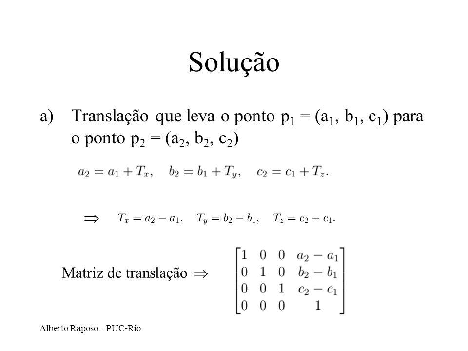Alberto Raposo – PUC-Rio Solução a)Translação que leva o ponto p 1 = (a 1, b 1, c 1 ) para o ponto p 2 = (a 2, b 2, c 2 ) Matriz de translação