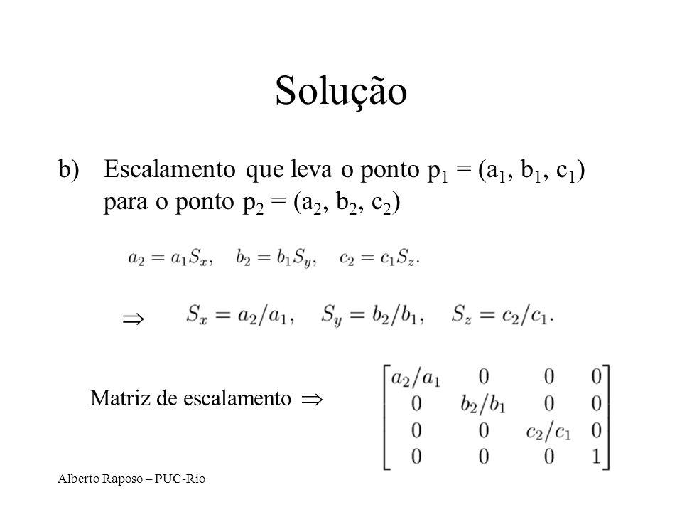 Alberto Raposo – PUC-Rio Solução b)Escalamento que leva o ponto p 1 = (a 1, b 1, c 1 ) para o ponto p 2 = (a 2, b 2, c 2 ) Matriz de escalamento