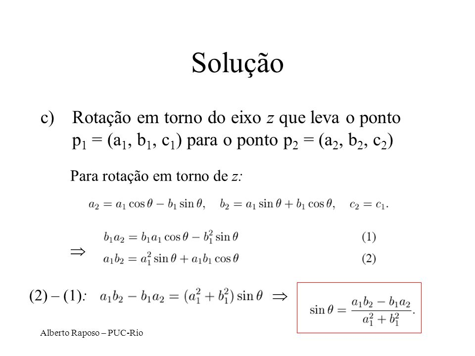 Alberto Raposo – PUC-Rio Solução c)Rotação em torno do eixo z que leva o ponto p 1 = (a 1, b 1, c 1 ) para o ponto p 2 = (a 2, b 2, c 2 ) Para rotação em torno de z: (2) – (1):