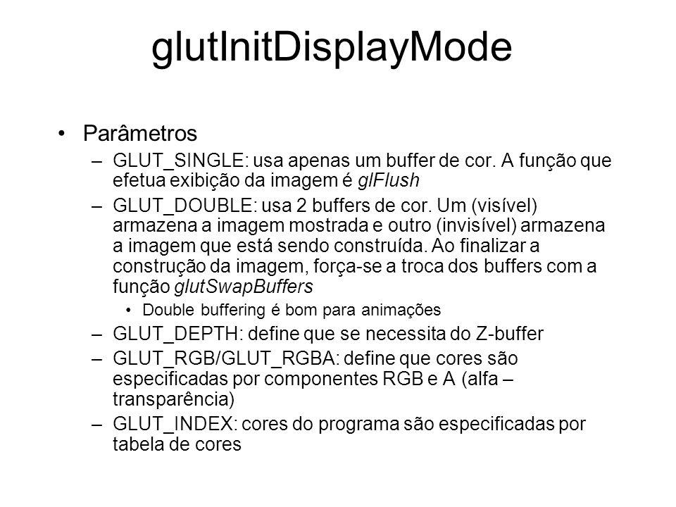 glutInitDisplayMode Parâmetros –GLUT_SINGLE: usa apenas um buffer de cor. A função que efetua exibição da imagem é glFlush –GLUT_DOUBLE: usa 2 buffers