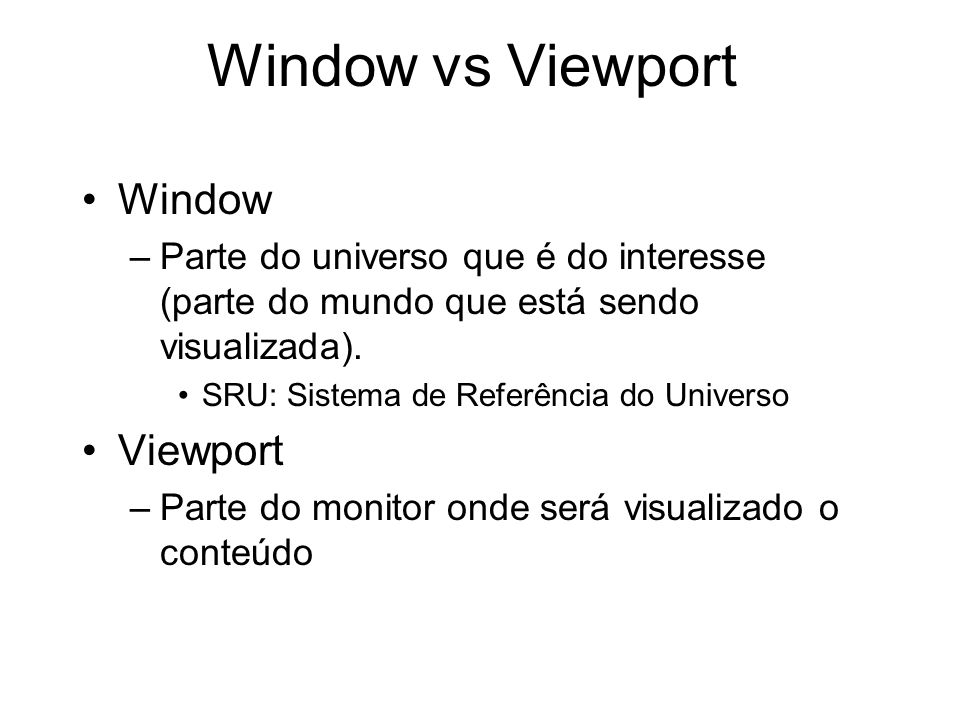 Window vs Viewport Window –Parte do universo que é do interesse (parte do mundo que está sendo visualizada). SRU: Sistema de Referência do Universo Vi
