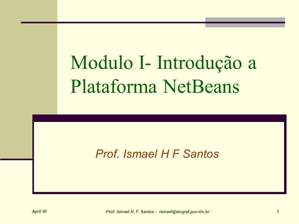 April 05 Prof. Ismael H. F. Santos - ismael@tecgraf.puc-rio.br 1 Modulo I- Introdução a Plataforma NetBeans Prof. Ismael H F Santos