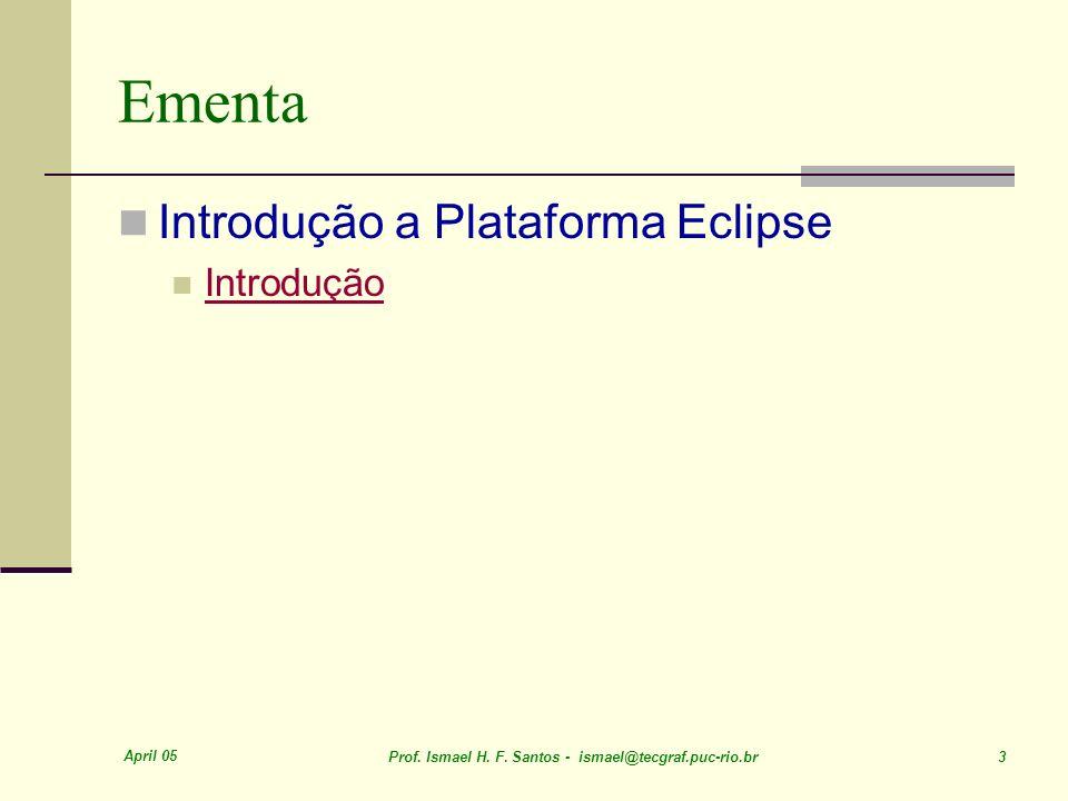 April 05 Prof. Ismael H. F. Santos - ismael@tecgraf.puc-rio.br 3 Ementa Introdução a Plataforma Eclipse Introdução
