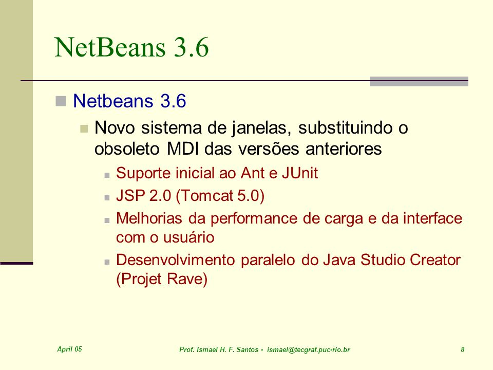 April 05 Prof. Ismael H. F. Santos - ismael@tecgraf.puc-rio.br 8 NetBeans 3.6 Netbeans 3.6 Novo sistema de janelas, substituindo o obsoleto MDI das ve