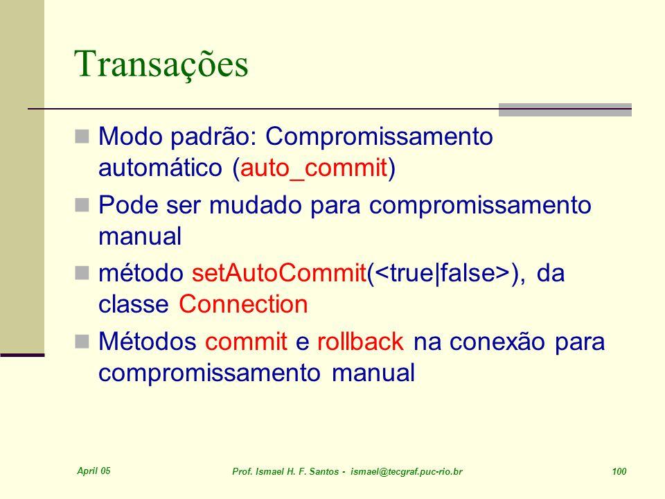 April 05 Prof. Ismael H. F. Santos - ismael@tecgraf.puc-rio.br 100 Transações Modo padrão: Compromissamento automático (auto_commit) Pode ser mudado p