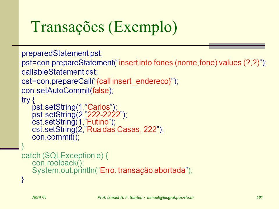 April 05 Prof. Ismael H. F. Santos - ismael@tecgraf.puc-rio.br 101 Transações (Exemplo) preparedStatement pst; pst=con.prepareStatement(insert into fo