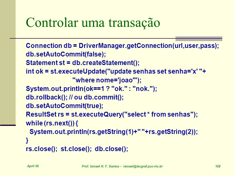 April 05 Prof. Ismael H. F. Santos - ismael@tecgraf.puc-rio.br 102 Controlar uma transação Connection db = DriverManager.getConnection(url,user,pass);