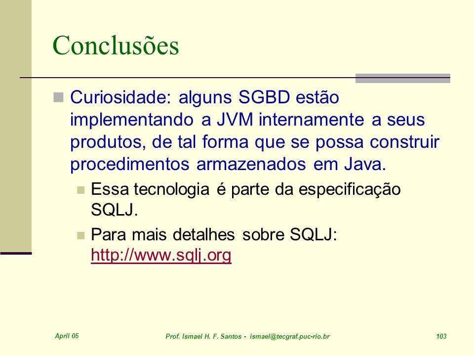 April 05 Prof. Ismael H. F. Santos - ismael@tecgraf.puc-rio.br 103 Conclusões Curiosidade: alguns SGBD estão implementando a JVM internamente a seus p