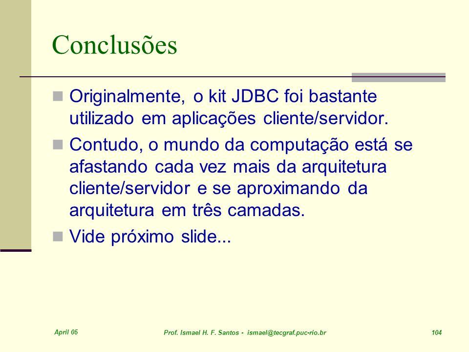 April 05 Prof. Ismael H. F. Santos - ismael@tecgraf.puc-rio.br 104 Conclusões Originalmente, o kit JDBC foi bastante utilizado em aplicações cliente/s