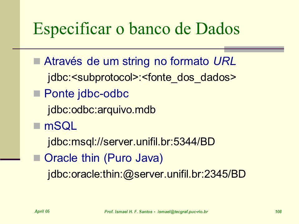 April 05 Prof. Ismael H. F. Santos - ismael@tecgraf.puc-rio.br 108 Especificar o banco de Dados Através de um string no formato URL jdbc: : Ponte jdbc