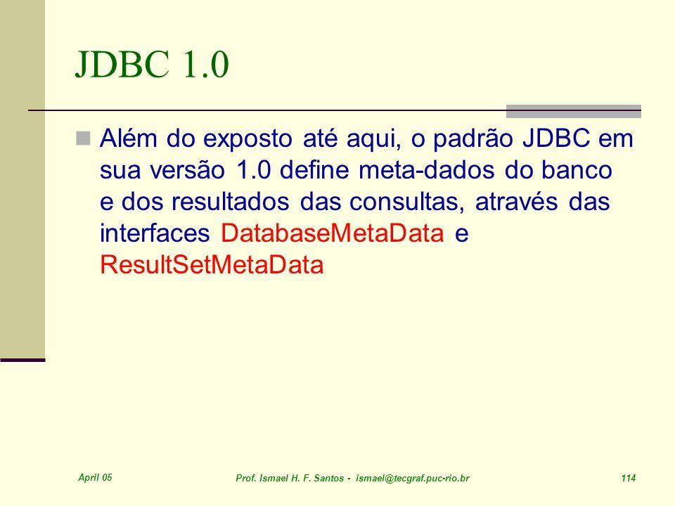 April 05 Prof. Ismael H. F. Santos - ismael@tecgraf.puc-rio.br 114 JDBC 1.0 Além do exposto até aqui, o padrão JDBC em sua versão 1.0 define meta-dado